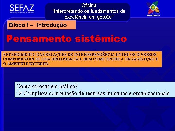 """Oficina """"Interpretando os fundamentos da excelência em gestão"""" Bloco I – Introdução Pensamento sistêmico"""