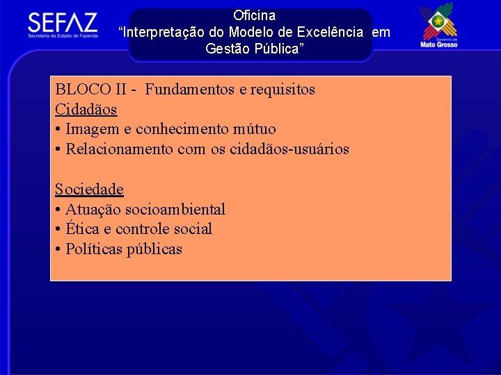 """Oficina """"Interpretação do Modelo de Excelência em Gestão Pública"""" BLOCO II - Fundamentos e"""