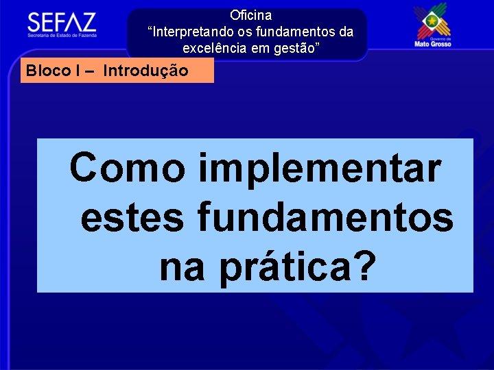 """Oficina """"Interpretando os fundamentos da excelência em gestão"""" Bloco I – Introdução Como implementar"""
