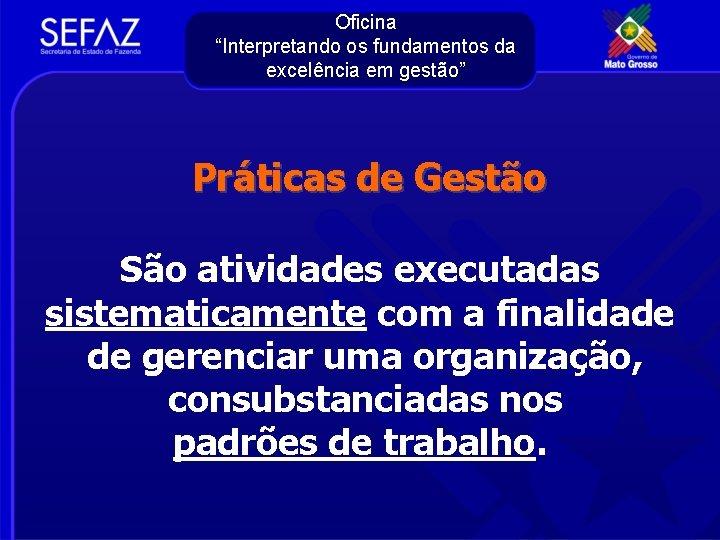 """Oficina """"Interpretando os fundamentos da excelência em gestão"""" Práticas de Gestão São atividades executadas"""