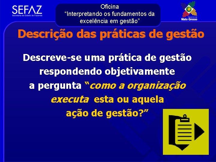 """Oficina """"Interpretando os fundamentos da excelência em gestão"""" Descrição das práticas de gestão Descreve-se"""