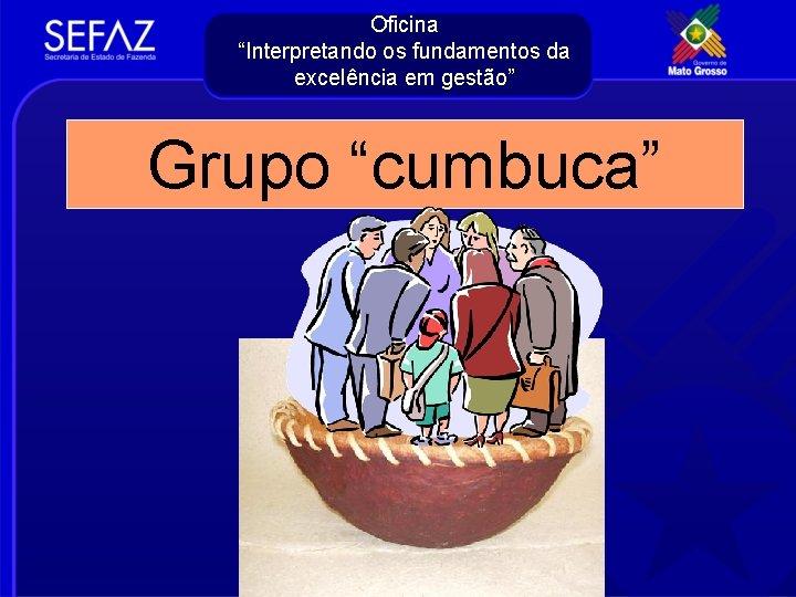 """Oficina """"Interpretando os fundamentos da excelência em gestão"""" Grupo """"cumbuca"""""""