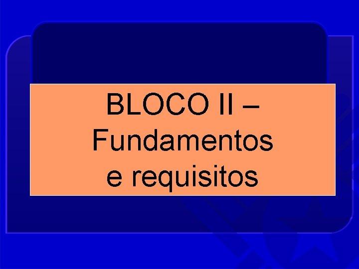 BLOCO II – Fundamentos e requisitos