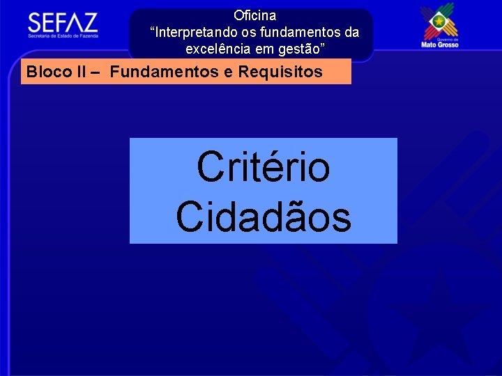 """Oficina """"Interpretando os fundamentos da excelência em gestão"""" Bloco II – Fundamentos e Requisitos"""