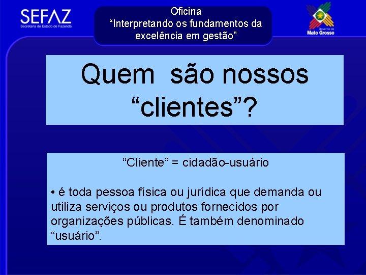 """Oficina """"Interpretando os fundamentos da excelência em gestão"""" Quem são nossos """"clientes""""? """"Cliente"""" ="""