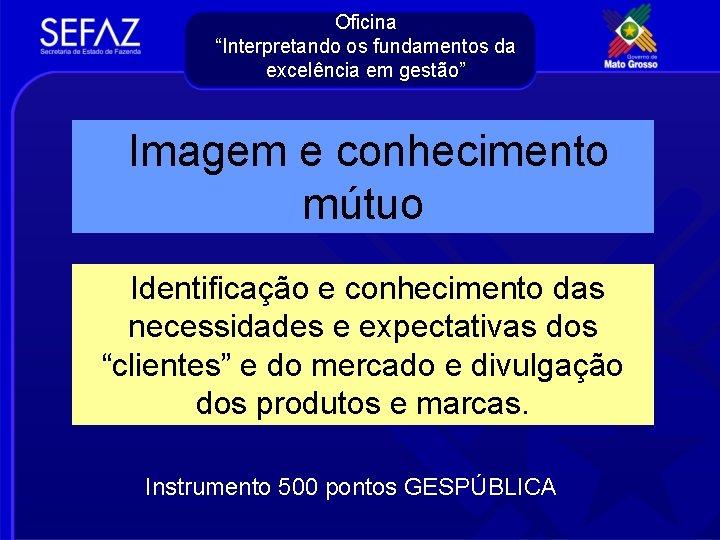 """Oficina """"Interpretando os fundamentos da excelência em gestão"""" Imagem e conhecimento mútuo Identificação e"""