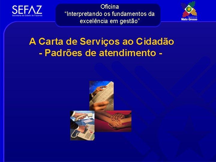 """Oficina """"Interpretando os fundamentos da excelência em gestão"""" A Carta de Serviços ao Cidadão"""