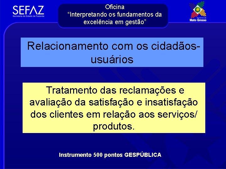 """Oficina """"Interpretando os fundamentos da excelência em gestão"""" Relacionamento com os cidadãosusuários Tratamento das"""