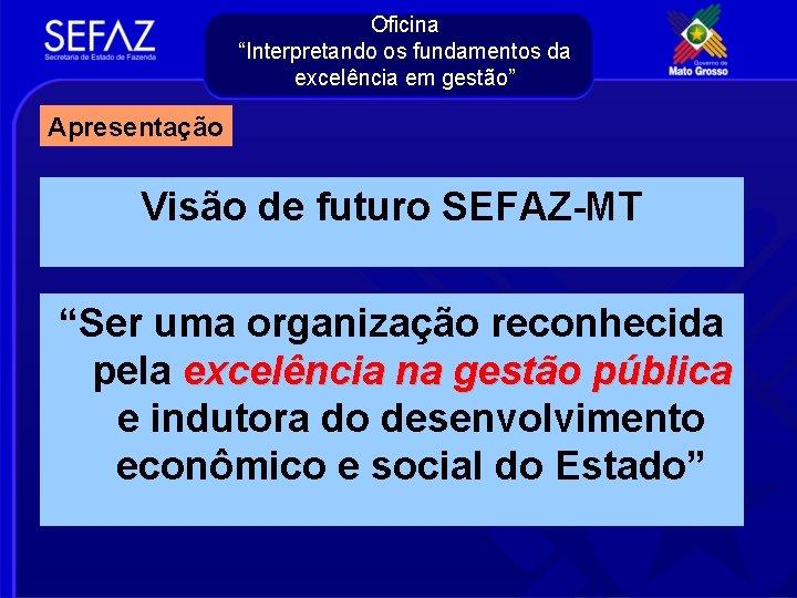 """Oficina """"Interpretando os fundamentos da excelência em gestão"""" Apresentação Visão de futuro SEFAZ-MT """"Ser"""