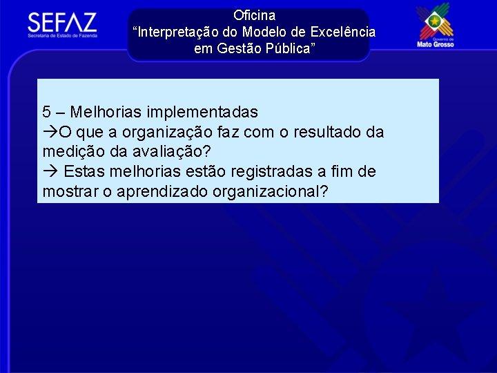 """Oficina """"Interpretação do Modelo de Excelência em Gestão Pública"""" 5 – Melhorias implementadas O"""