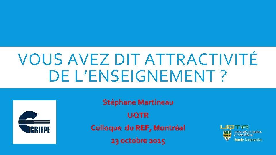 VOUS AVEZ DIT ATTRACTIVITÉ DE L'ENSEIGNEMENT ? Stéphane Martineau UQTR Colloque du REF, Montréal