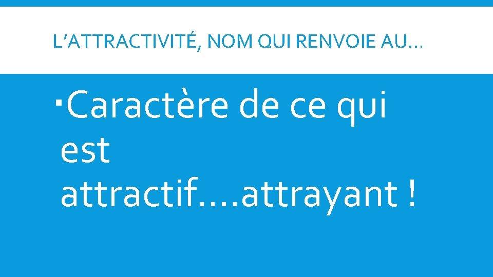 L'ATTRACTIVITÉ, NOM QUI RENVOIE AU… Caractère de ce qui est attractif…. attrayant !