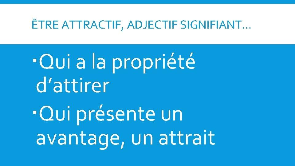 ÊTRE ATTRACTIF, ADJECTIF SIGNIFIANT… Qui a la propriété d'attirer Qui présente un avantage, un