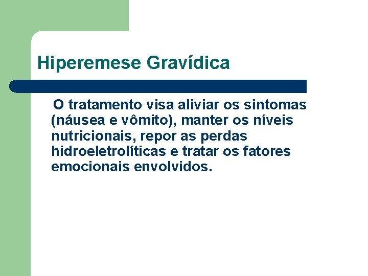 Hiperemese Gravídica O tratamento visa aliviar os sintomas (náusea e vômito), manter os níveis