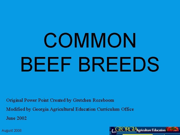 COMMON BEEF BREEDS Original Power Point Created by Gretchen Rozeboom Modified by Georgia Agricultural