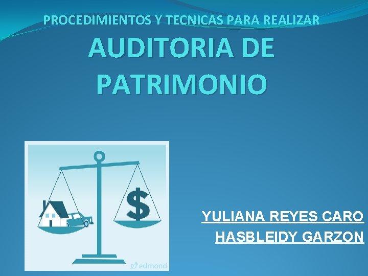 PROCEDIMIENTOS Y TECNICAS PARA REALIZAR AUDITORIA DE PATRIMONIO YULIANA REYES CARO HASBLEIDY GARZON