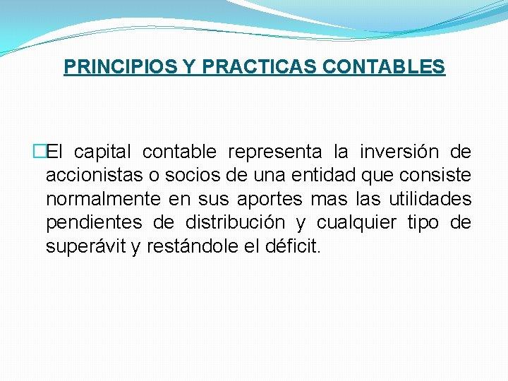 PRINCIPIOS Y PRACTICAS CONTABLES �El capital contable representa la inversión de accionistas o socios