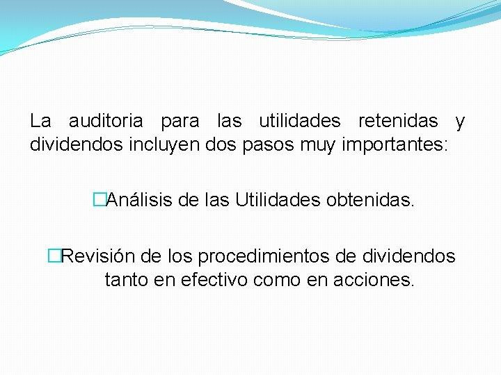 La auditoria para las utilidades retenidas y dividendos incluyen dos pasos muy importantes: �Análisis