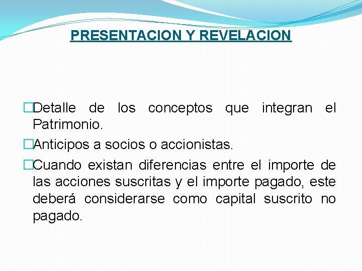 PRESENTACION Y REVELACION �Detalle de los conceptos que integran el Patrimonio. �Anticipos a socios