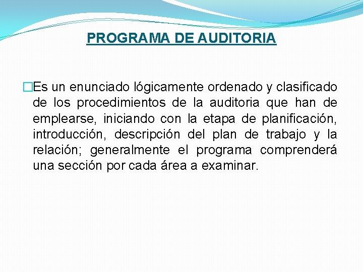 PROGRAMA DE AUDITORIA �Es un enunciado lógicamente ordenado y clasificado de los procedimientos de