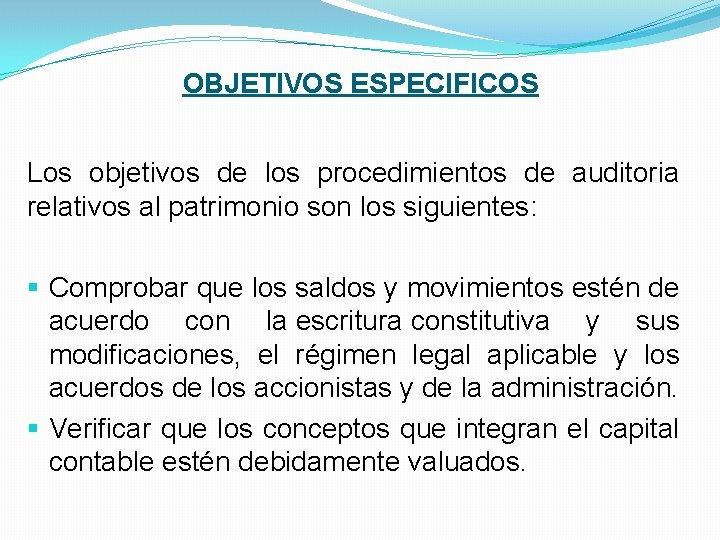 OBJETIVOS ESPECIFICOS Los objetivos de los procedimientos de auditoria relativos al patrimonio son los