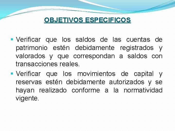 OBJETIVOS ESPECIFICOS § Verificar que los saldos de las cuentas de patrimonio estén debidamente