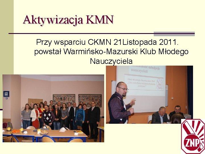Aktywizacja KMN Przy wsparciu CKMN 21 Listopada 2011. powstał Warmińsko-Mazurski Klub Młodego Nauczyciela
