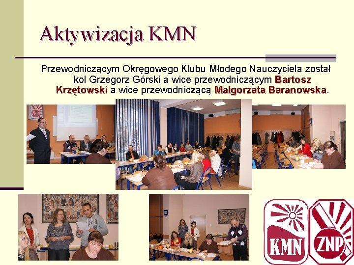 Aktywizacja KMN Przewodniczącym Okręgowego Klubu Młodego Nauczyciela został kol Grzegorz Górski a wice przewodniczącym