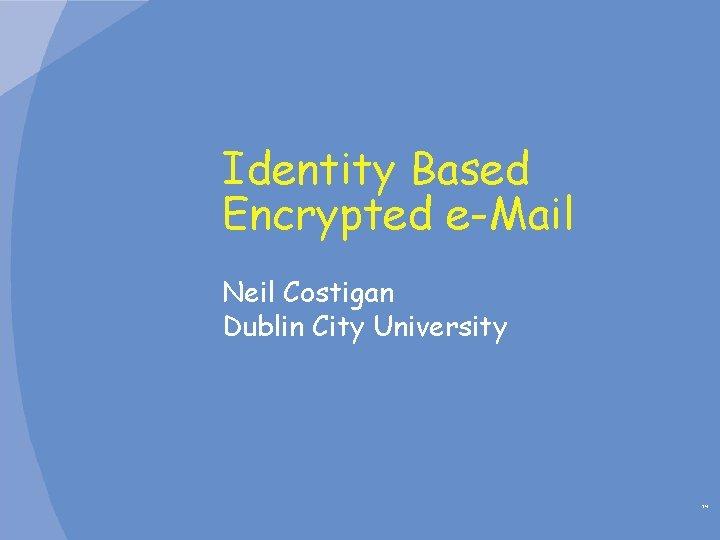 Identity Based Encrypted e-Mail Neil Costigan Dublin City University TM