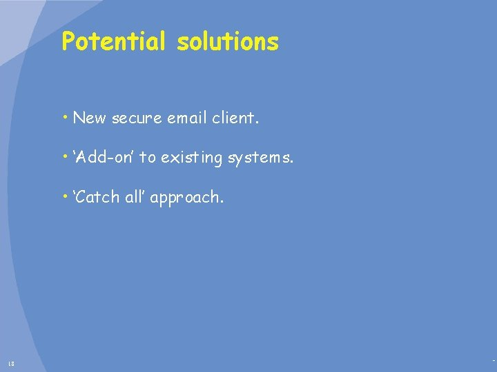 Potential solutions • New secure email client. • 'Add-on' to existing systems. • 'Catch