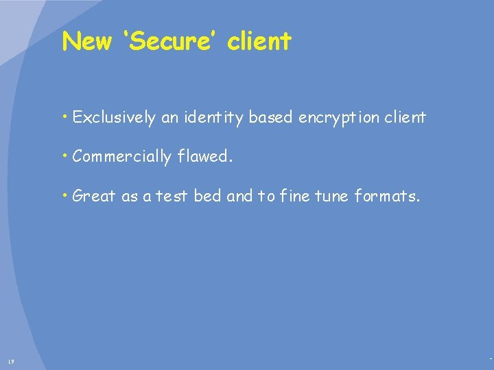 New 'Secure' client • Exclusively an identity based encryption client • Commercially flawed. •