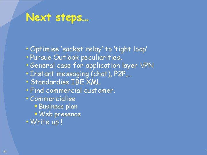 Next steps… • Optimise 'socket relay' to 'tight loop' • Pursue Outlook peculiarities. •