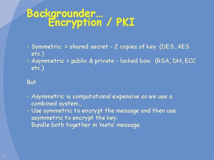 Backgrounder… Encryption / PKI • Symmetric = shared secret - 2 copies of key.