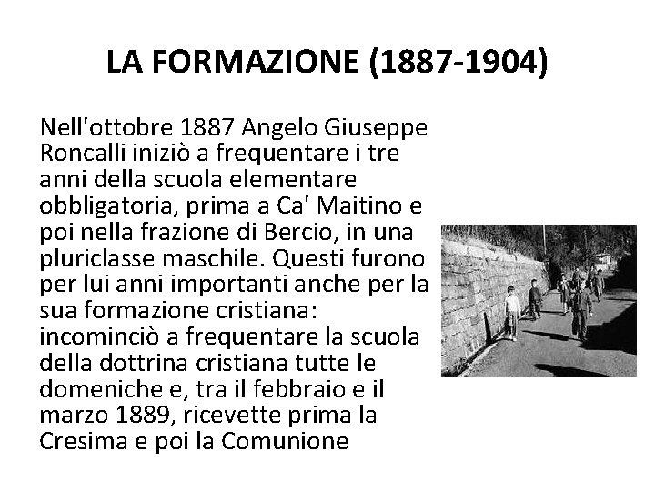 LA FORMAZIONE (1887 -1904) Nell'ottobre 1887 Angelo Giuseppe Roncalli iniziò a frequentare i tre