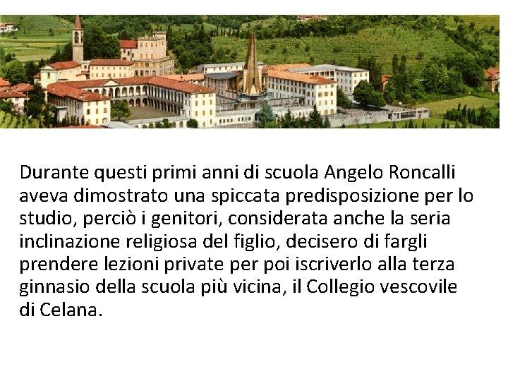 Durante questi primi anni di scuola Angelo Roncalli aveva dimostrato una spiccata predisposizione per