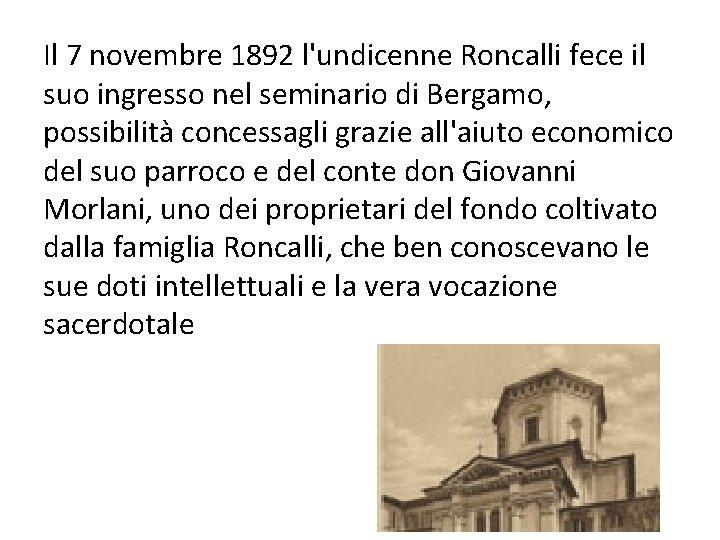 Il 7 novembre 1892 l'undicenne Roncalli fece il suo ingresso nel seminario di Bergamo,