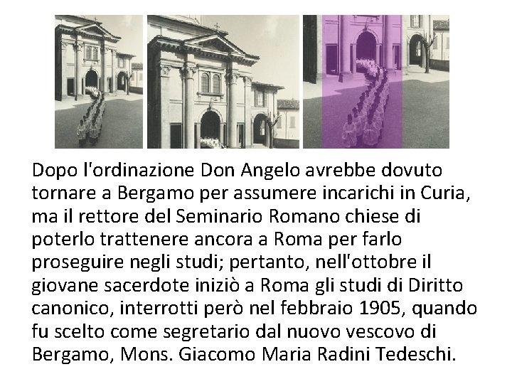 Dopo l'ordinazione Don Angelo avrebbe dovuto tornare a Bergamo per assumere incarichi in Curia,