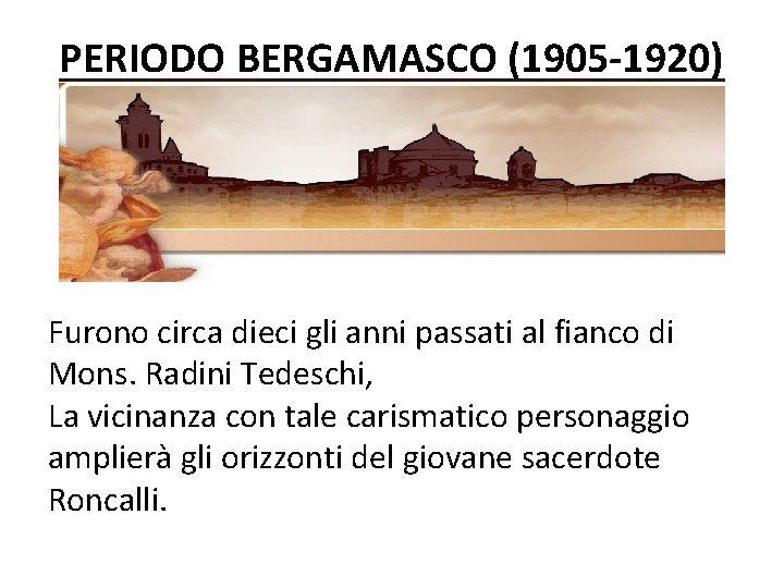 PERIODO BERGAMASCO (1905 -1920) Furono circa dieci gli anni passati al fianco di Mons.