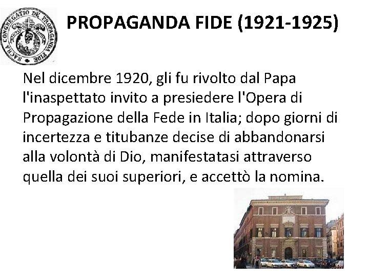 PROPAGANDA FIDE (1921 -1925) Nel dicembre 1920, gli fu rivolto dal Papa l'inaspettato invito