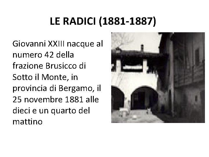 LE RADICI (1881 -1887) Giovanni XXIII nacque al numero 42 della frazione Brusicco di