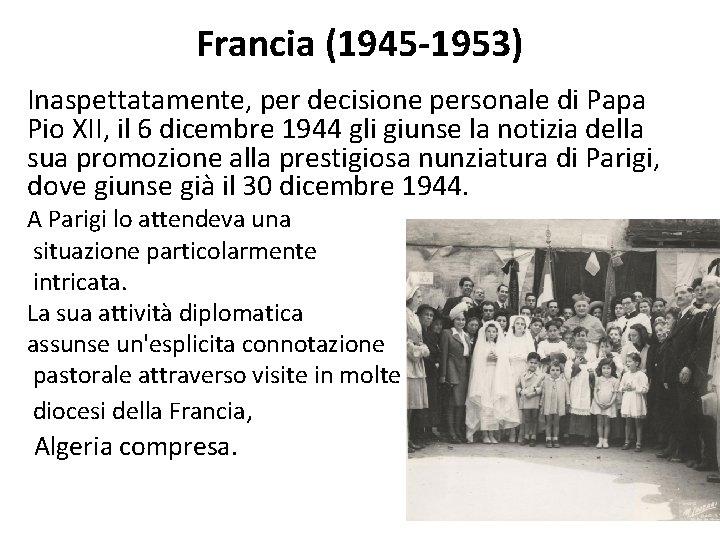 Francia (1945 -1953) Inaspettatamente, per decisione personale di Papa Pio XII, il 6 dicembre