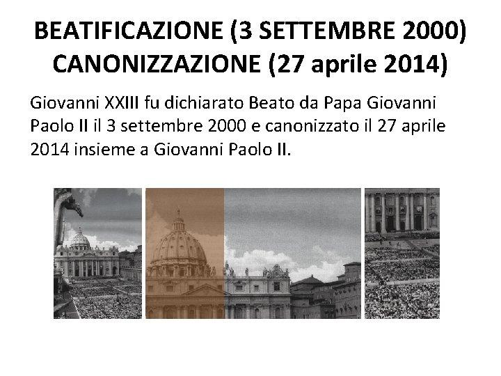 BEATIFICAZIONE (3 SETTEMBRE 2000) CANONIZZAZIONE (27 aprile 2014) Giovanni XXIII fu dichiarato Beato da