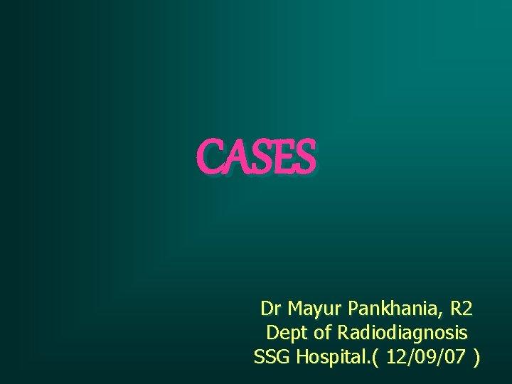CASES Dr Mayur Pankhania, R 2 Dept of Radiodiagnosis SSG Hospital. ( 12/09/07 )