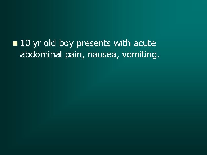 n 10 yr old boy presents with acute abdominal pain, nausea, vomiting.
