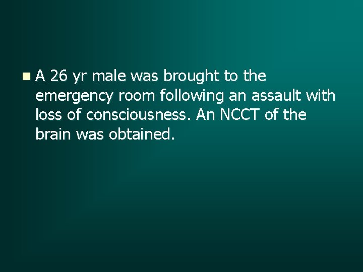 n A 26 yr male was brought to the emergency room following an assault
