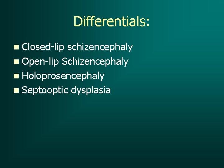 Differentials: n Closed-lip schizencephaly n Open-lip Schizencephaly n Holoprosencephaly n Septooptic dysplasia