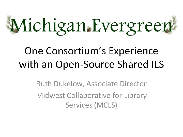 One Consortium's Experience with an Open-Source Shared ILS Ruth Dukelow, Associate Director Midwest Collaborative