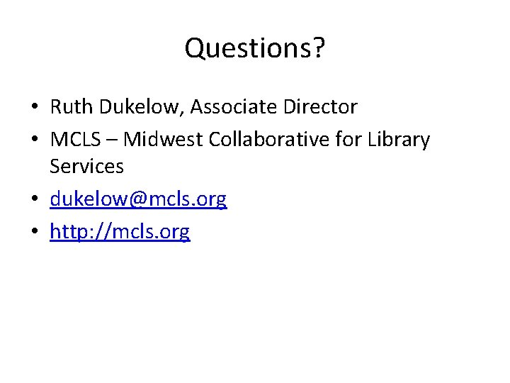 Questions? • Ruth Dukelow, Associate Director • MCLS – Midwest Collaborative for Library Services