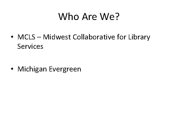 Who Are We? • MCLS – Midwest Collaborative for Library Services • Michigan Evergreen