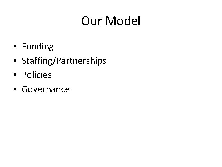 Our Model • • Funding Staffing/Partnerships Policies Governance